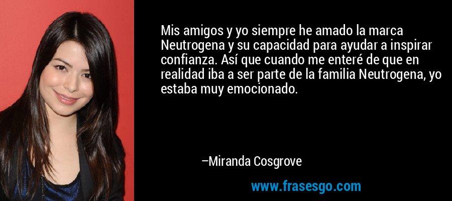 Mis amigos y yo siempre he amado la marca Neutrogena y su capacidad para ayudar a inspirar confianza. Así que cuando me enteré de que en realidad iba a ser parte de la familia Neutrogena, yo estaba muy emocionado. – Miranda Cosgrove