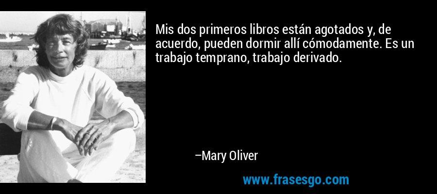 Mis dos primeros libros están agotados y, de acuerdo, pueden dormir allí cómodamente. Es un trabajo temprano, trabajo derivado. – Mary Oliver