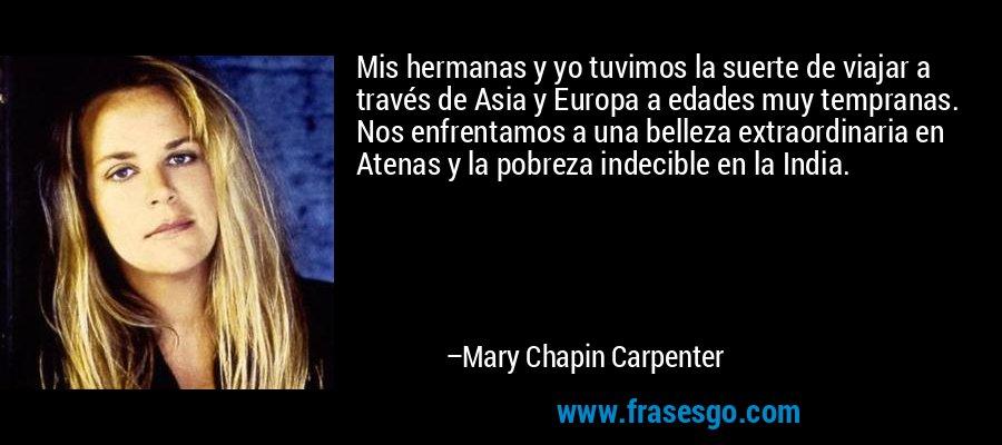 Mis hermanas y yo tuvimos la suerte de viajar a través de Asia y Europa a edades muy tempranas. Nos enfrentamos a una belleza extraordinaria en Atenas y la pobreza indecible en la India. – Mary Chapin Carpenter