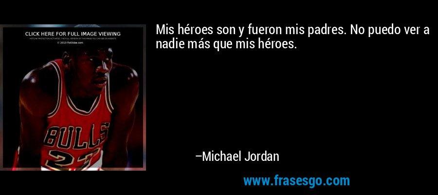 Mis héroes son y fueron mis padres. No puedo ver a nadie más que mis héroes. – Michael Jordan