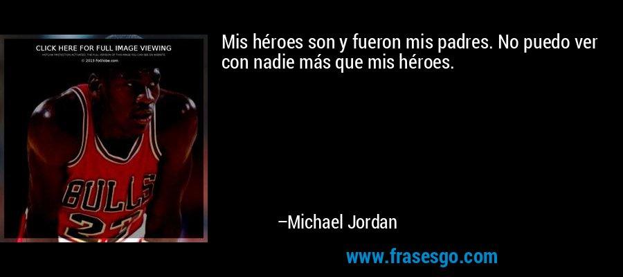 Mis héroes son y fueron mis padres. No puedo ver con nadie más que mis héroes. – Michael Jordan