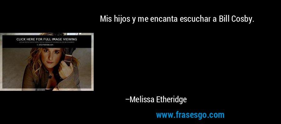 Mis hijos y me encanta escuchar a Bill Cosby. – Melissa Etheridge
