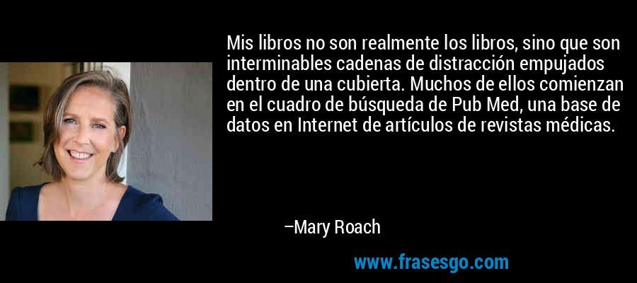 Mis libros no son realmente los libros, sino que son interminables cadenas de distracción empujados dentro de una cubierta. Muchos de ellos comienzan en el cuadro de búsqueda de Pub Med, una base de datos en Internet de artículos de revistas médicas. – Mary Roach