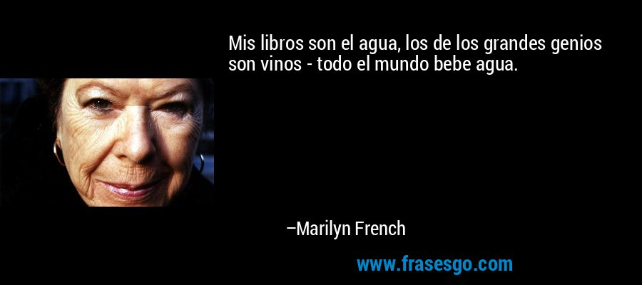 Mis libros son el agua, los de los grandes genios son vinos - todo el mundo bebe agua. – Marilyn French