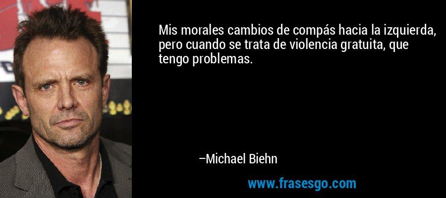 Mis morales cambios de compás hacia la izquierda, pero cuando se trata de violencia gratuita, que tengo problemas. – Michael Biehn