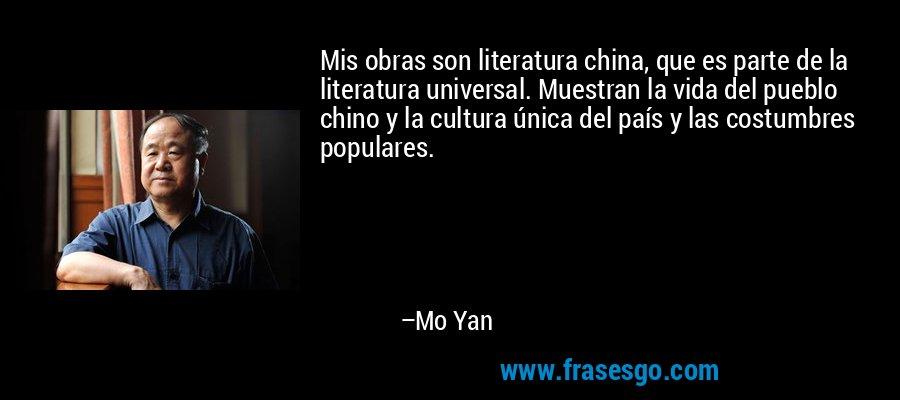 Mis obras son literatura china, que es parte de la literatura universal. Muestran la vida del pueblo chino y la cultura única del país y las costumbres populares. – Mo Yan