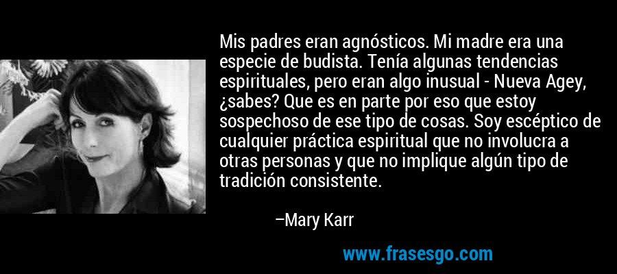 Mis padres eran agnósticos. Mi madre era una especie de budista. Tenía algunas tendencias espirituales, pero eran algo inusual - Nueva Agey, ¿sabes? Que es en parte por eso que estoy sospechoso de ese tipo de cosas. Soy escéptico de cualquier práctica espiritual que no involucra a otras personas y que no implique algún tipo de tradición consistente. – Mary Karr