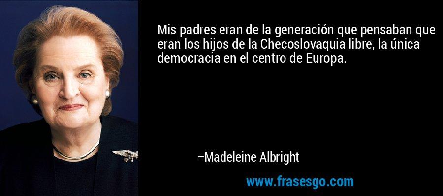 Mis padres eran de la generación que pensaban que eran los hijos de la Checoslovaquia libre, la única democracia en el centro de Europa. – Madeleine Albright