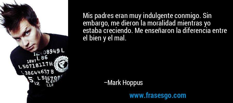 Mis padres eran muy indulgente conmigo. Sin embargo, me dieron la moralidad mientras yo estaba creciendo. Me enseñaron la diferencia entre el bien y el mal. – Mark Hoppus