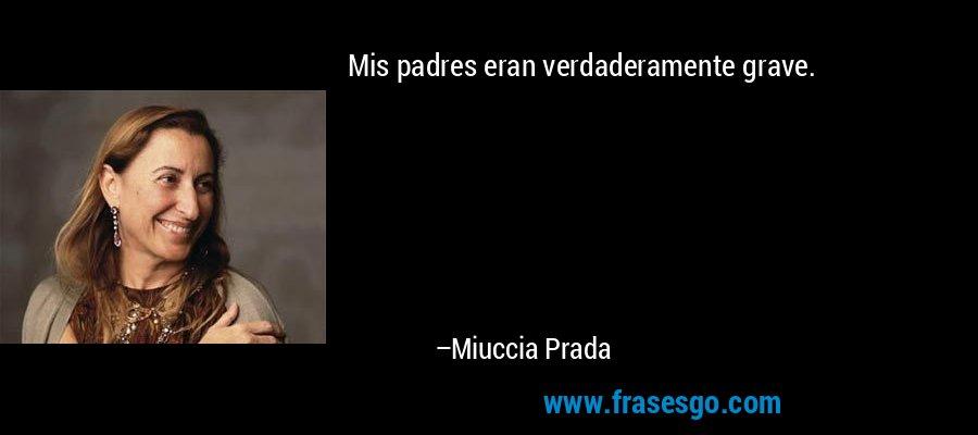 Mis padres eran verdaderamente grave. – Miuccia Prada