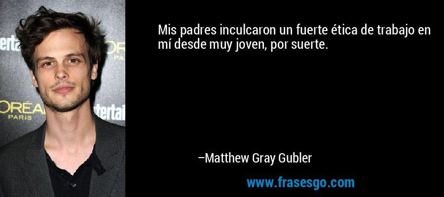 Mis padres inculcaron un fuerte ética de trabajo en mí desde muy joven, por suerte. – Matthew Gray Gubler