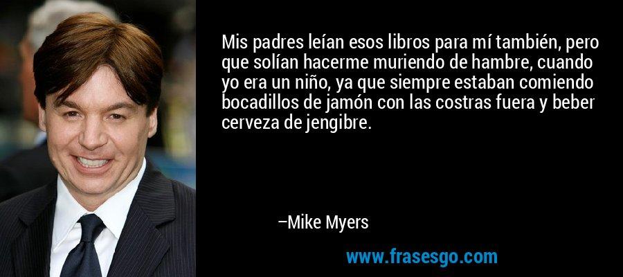 Mis padres leían esos libros para mí también, pero que solían hacerme muriendo de hambre, cuando yo era un niño, ya que siempre estaban comiendo bocadillos de jamón con las costras fuera y beber cerveza de jengibre. – Mike Myers