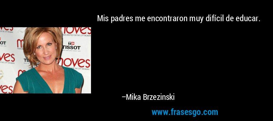 Mis padres me encontraron muy difícil de educar. – Mika Brzezinski