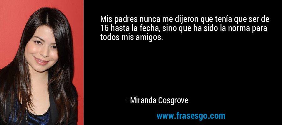 Mis padres nunca me dijeron que tenía que ser de 16 hasta la fecha, sino que ha sido la norma para todos mis amigos. – Miranda Cosgrove