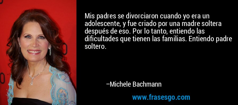 Mis padres se divorciaron cuando yo era un adolescente, y fue criado por una madre soltera después de eso. Por lo tanto, entiendo las dificultades que tienen las familias. Entiendo padre soltero. – Michele Bachmann