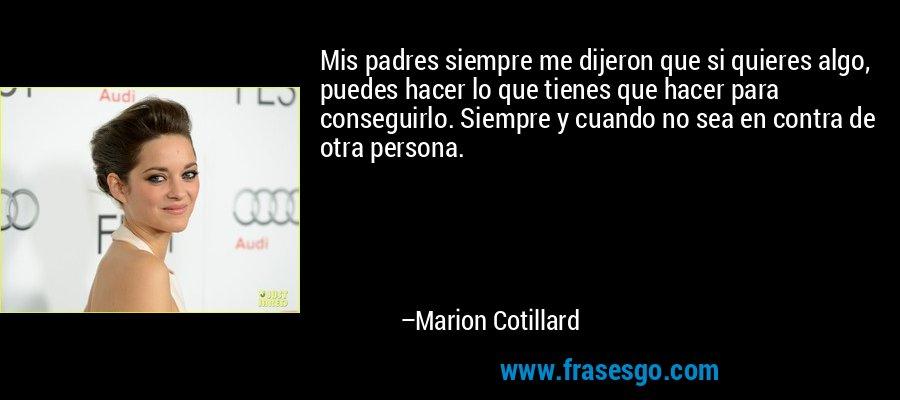 Mis padres siempre me dijeron que si quieres algo, puedes hacer lo que tienes que hacer para conseguirlo. Siempre y cuando no sea en contra de otra persona. – Marion Cotillard