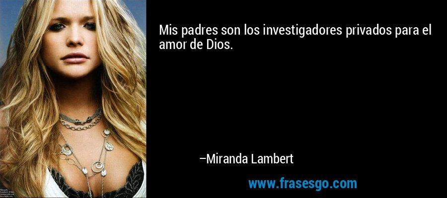 Mis padres son los investigadores privados para el amor de Dios. – Miranda Lambert