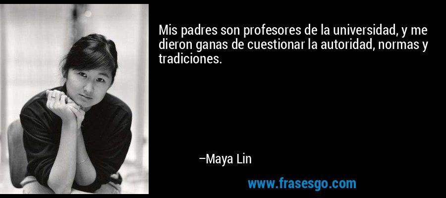 Mis padres son profesores de la universidad, y me dieron ganas de cuestionar la autoridad, normas y tradiciones. – Maya Lin
