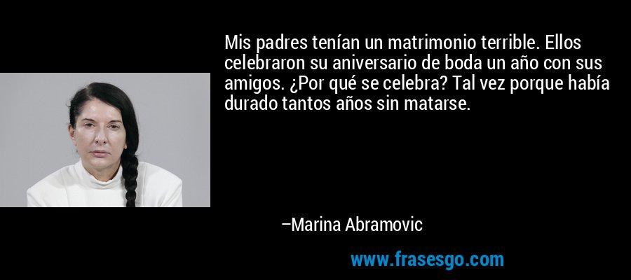 Mis padres tenían un matrimonio terrible. Ellos celebraron su aniversario de boda un año con sus amigos. ¿Por qué se celebra? Tal vez porque había durado tantos años sin matarse. – Marina Abramovic
