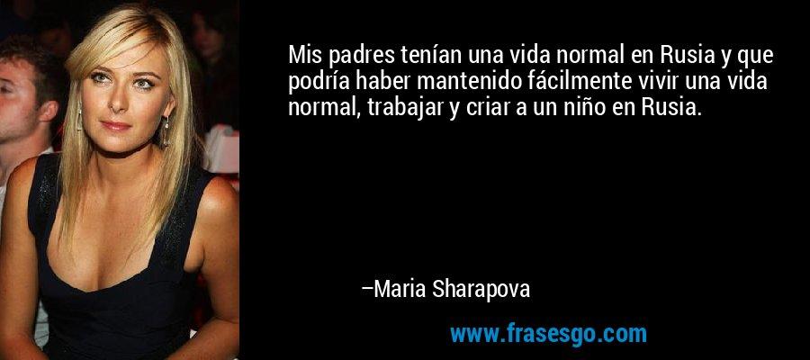 Mis padres tenían una vida normal en Rusia y que podría haber mantenido fácilmente vivir una vida normal, trabajar y criar a un niño en Rusia. – Maria Sharapova