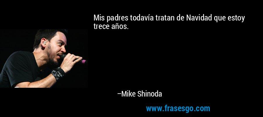 Mis padres todavía tratan de Navidad que estoy trece años. – Mike Shinoda