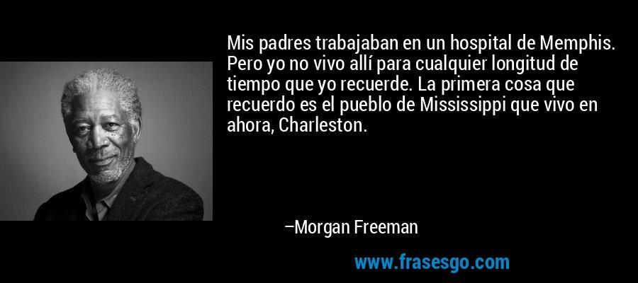 Mis padres trabajaban en un hospital de Memphis. Pero yo no vivo allí para cualquier longitud de tiempo que yo recuerde. La primera cosa que recuerdo es el pueblo de Mississippi que vivo en ahora, Charleston. – Morgan Freeman