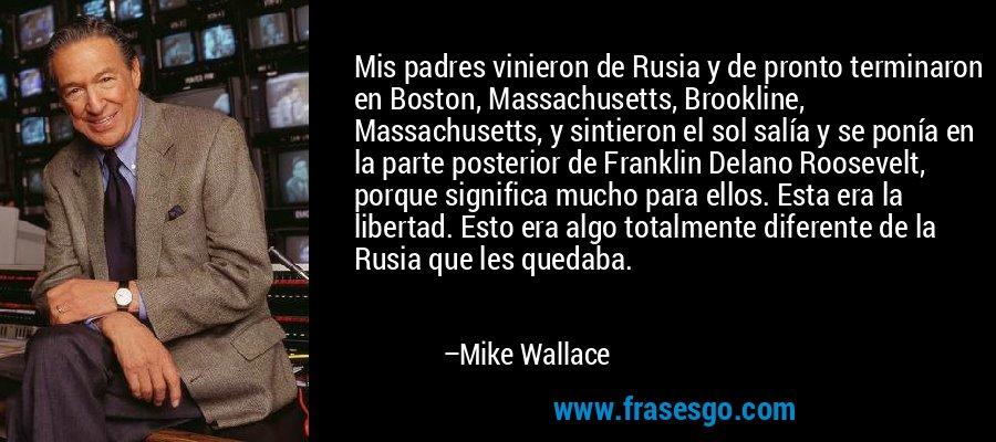 Mis padres vinieron de Rusia y de pronto terminaron en Boston, Massachusetts, Brookline, Massachusetts, y sintieron el sol salía y se ponía en la parte posterior de Franklin Delano Roosevelt, porque significa mucho para ellos. Esta era la libertad. Esto era algo totalmente diferente de la Rusia que les quedaba. – Mike Wallace