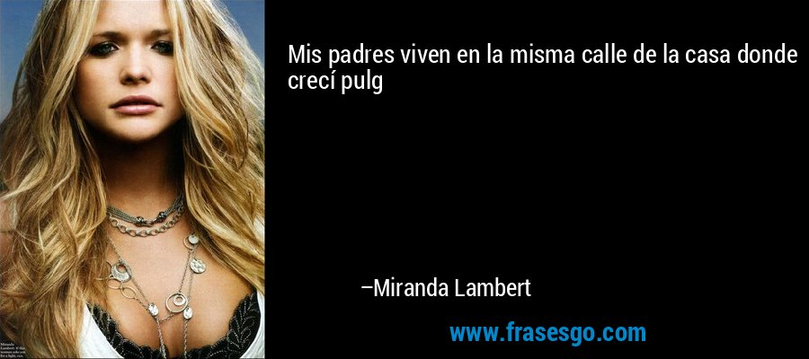 Mis padres viven en la misma calle de la casa donde crecí pulg – Miranda Lambert