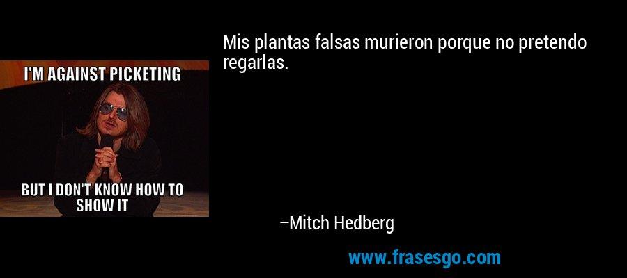 Mis plantas falsas murieron porque no pretendo regarlas. – Mitch Hedberg