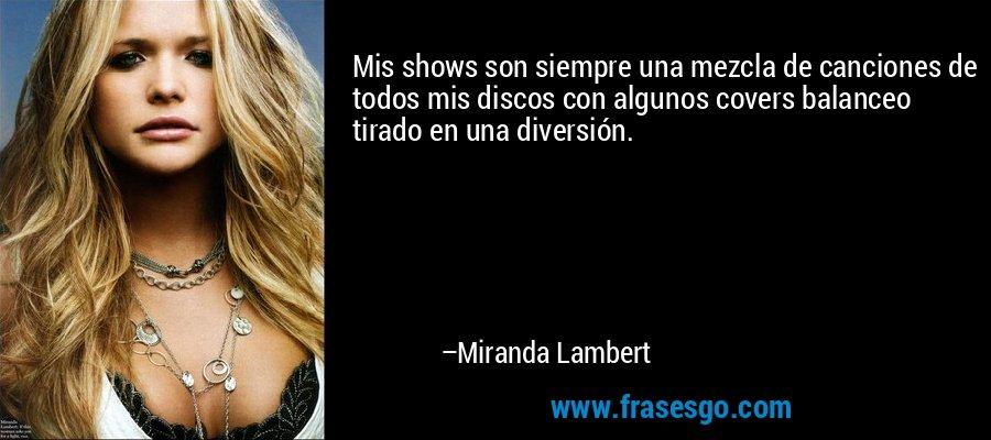 Mis shows son siempre una mezcla de canciones de todos mis discos con algunos covers balanceo tirado en una diversión. – Miranda Lambert