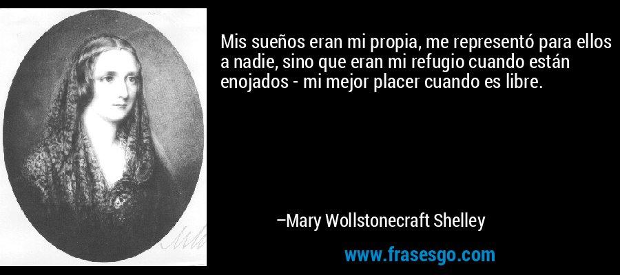 Mis sueños eran mi propia, me representó para ellos a nadie, sino que eran mi refugio cuando están enojados - mi mejor placer cuando es libre. – Mary Wollstonecraft Shelley