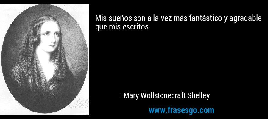 Mis sueños son a la vez más fantástico y agradable que mis escritos. – Mary Wollstonecraft Shelley