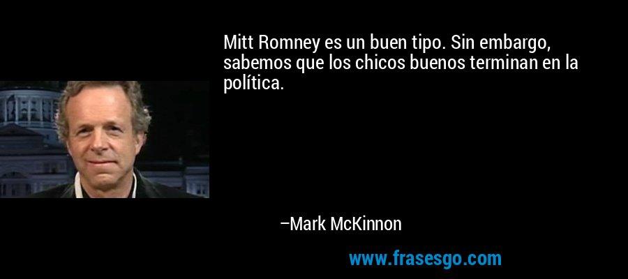 Mitt Romney es un buen tipo. Sin embargo, sabemos que los chicos buenos terminan en la política. – Mark McKinnon