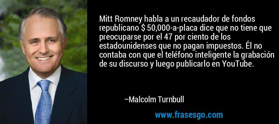 Mitt Romney habla a un recaudador de fondos republicano $ 50,000-a-placa dice que no tiene que preocuparse por el 47 por ciento de los estadounidenses que no pagan impuestos. Él no contaba con que el teléfono inteligente la grabación de su discurso y luego publicarlo en YouTube. – Malcolm Turnbull
