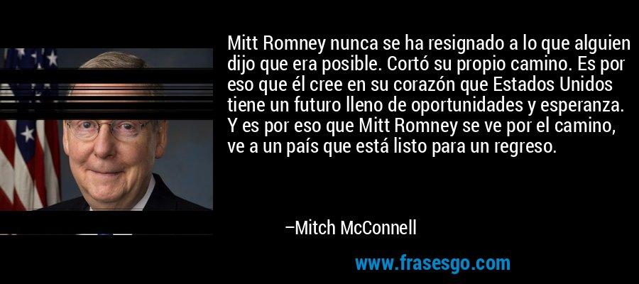 Mitt Romney nunca se ha resignado a lo que alguien dijo que era posible. Cortó su propio camino. Es por eso que él cree en su corazón que Estados Unidos tiene un futuro lleno de oportunidades y esperanza. Y es por eso que Mitt Romney se ve por el camino, ve a un país que está listo para un regreso. – Mitch McConnell