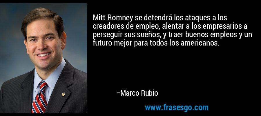 Mitt Romney se detendrá los ataques a los creadores de empleo, alentar a los empresarios a perseguir sus sueños, y traer buenos empleos y un futuro mejor para todos los americanos. – Marco Rubio