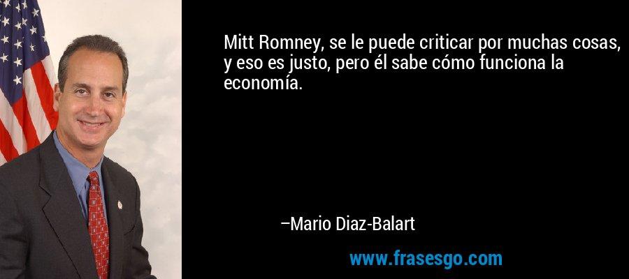 Mitt Romney, se le puede criticar por muchas cosas, y eso es justo, pero él sabe cómo funciona la economía. – Mario Diaz-Balart