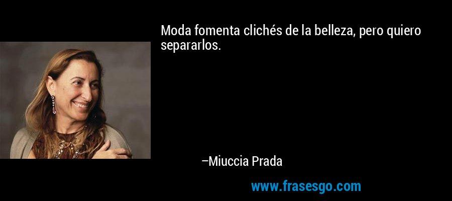 Moda fomenta clichés de la belleza, pero quiero separarlos. – Miuccia Prada