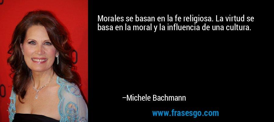 Morales se basan en la fe religiosa. La virtud se basa en la moral y la influencia de una cultura. – Michele Bachmann