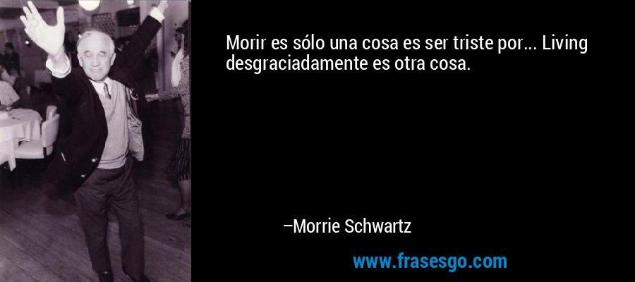 Morir es sólo una cosa es ser triste por... Living desgraciadamente es otra cosa. – Morrie Schwartz