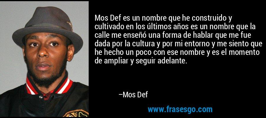 Mos Def es un nombre que he construido y cultivado en los últimos años es un nombre que la calle me enseñó una forma de hablar que me fue dada por la cultura y por mi entorno y me siento que he hecho un poco con ese nombre y es el momento de ampliar y seguir adelante. – Mos Def