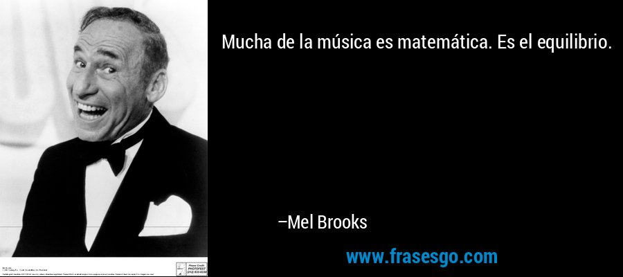 Mucha de la música es matemática. Es el equilibrio. – Mel Brooks