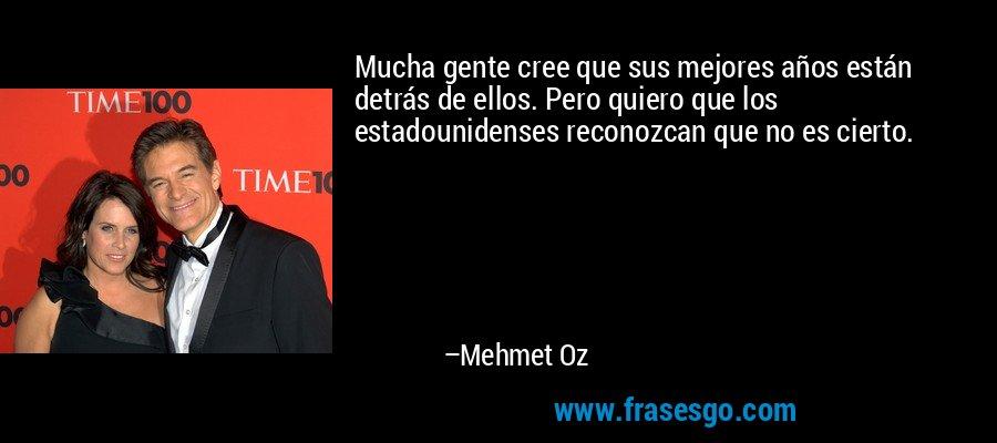 Mucha gente cree que sus mejores años están detrás de ellos. Pero quiero que los estadounidenses reconozcan que no es cierto. – Mehmet Oz