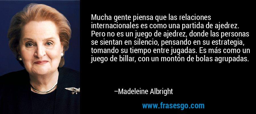 Mucha gente piensa que las relaciones internacionales es como una partida de ajedrez. Pero no es un juego de ajedrez, donde las personas se sientan en silencio, pensando en su estrategia, tomando su tiempo entre jugadas. Es más como un juego de billar, con un montón de bolas agrupadas. – Madeleine Albright