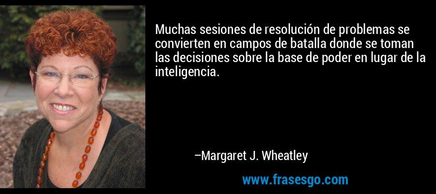 Muchas sesiones de resolución de problemas se convierten en campos de batalla donde se toman las decisiones sobre la base de poder en lugar de la inteligencia. – Margaret J. Wheatley