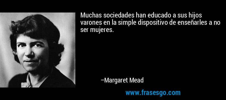 Muchas sociedades han educado a sus hijos varones en la simple dispositivo de enseñarles a no ser mujeres. – Margaret Mead