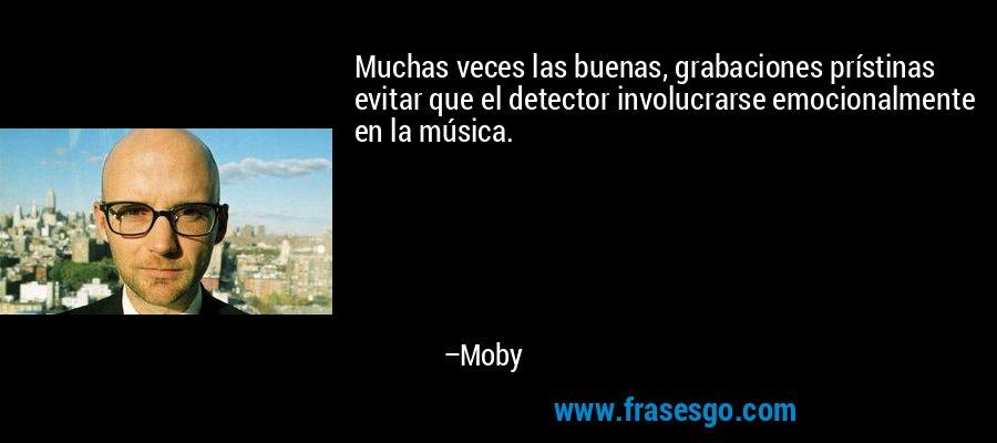 Muchas veces las buenas, grabaciones prístinas evitar que el detector involucrarse emocionalmente en la música. – Moby