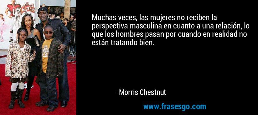 Muchas veces, las mujeres no reciben la perspectiva masculina en cuanto a una relación, lo que los hombres pasan por cuando en realidad no están tratando bien. – Morris Chestnut
