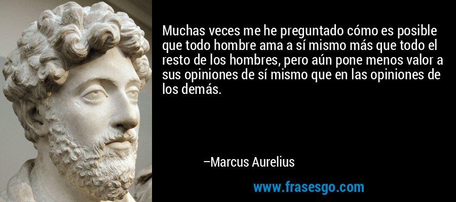 Muchas veces me he preguntado cómo es posible que todo hombre ama a sí mismo más que todo el resto de los hombres, pero aún pone menos valor a sus opiniones de sí mismo que en las opiniones de los demás. – Marcus Aurelius