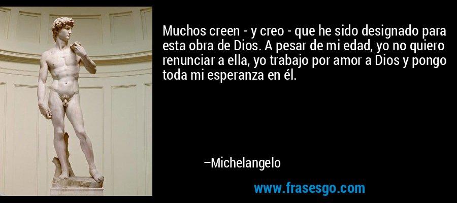Muchos creen - y creo - que he sido designado para esta obra de Dios. A pesar de mi edad, yo no quiero renunciar a ella, yo trabajo por amor a Dios y pongo toda mi esperanza en él. – Michelangelo